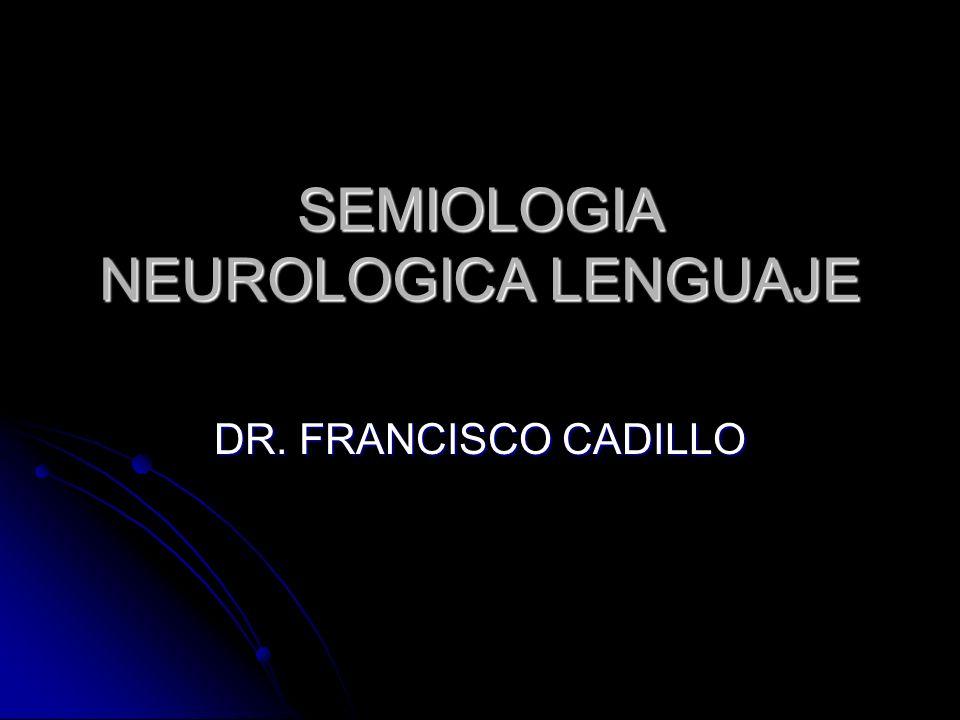SEMIOLOGIA NEUROLOGICA LENGUAJE DR. FRANCISCO CADILLO