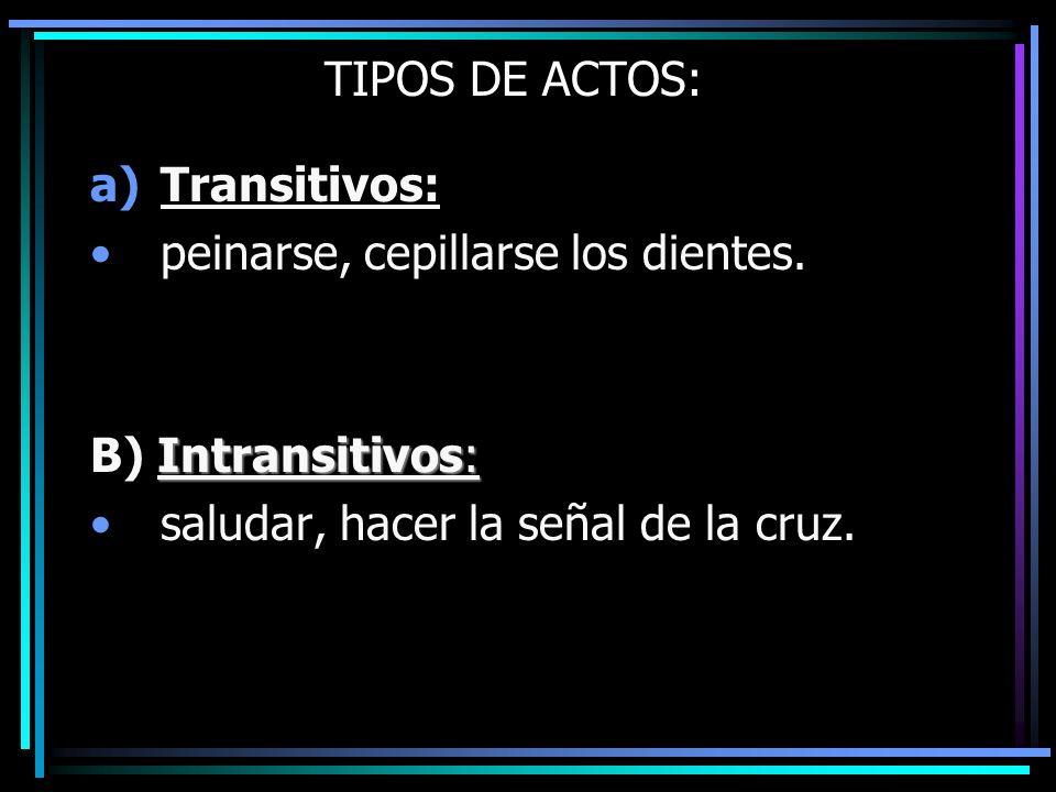 TIPOS DE ACTOS: a)Transitivos: peinarse, cepillarse los dientes. Intransitivos: B) Intransitivos: saludar, hacer la señal de la cruz.