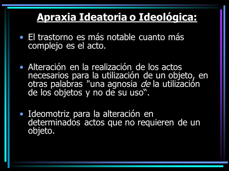 Apraxia Ideatoria o Ideológica: El trastorno es más notable cuanto más complejo es el acto. Alteración en la realización de los actos necesarios para