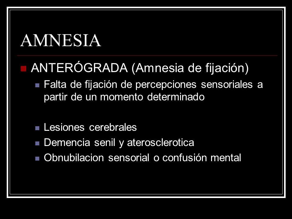 AMNESIA ANTERÓGRADA (Amnesia de fijación) Falta de fijación de percepciones sensoriales a partir de un momento determinado Lesiones cerebrales Demenci