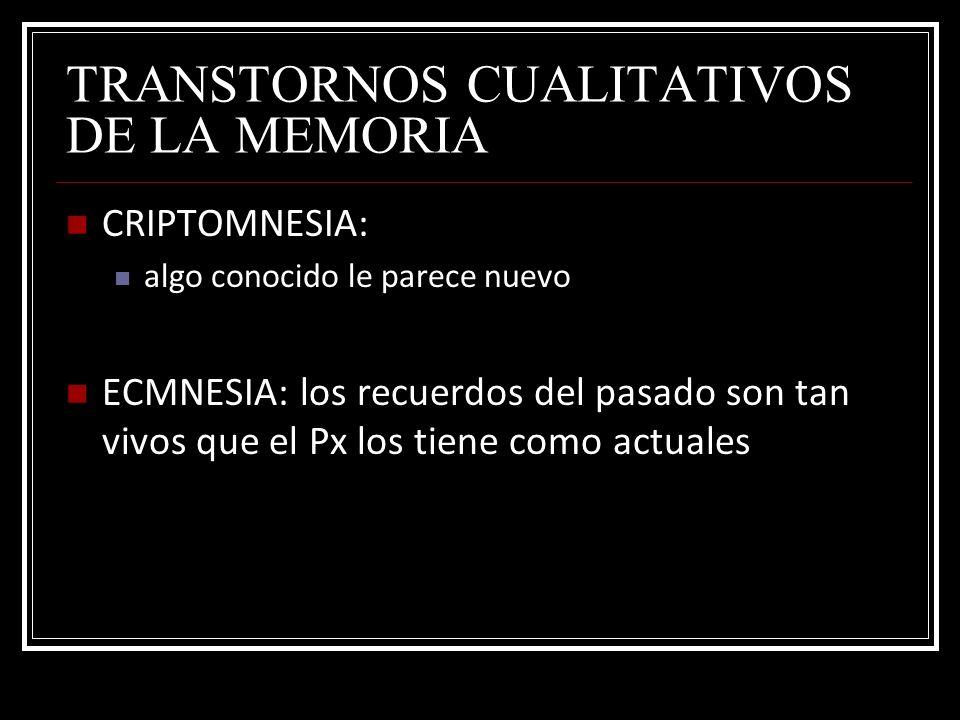 TRANSTORNOS CUALITATIVOS DE LA MEMORIA CRIPTOMNESIA: algo conocido le parece nuevo ECMNESIA: los recuerdos del pasado son tan vivos que el Px los tien