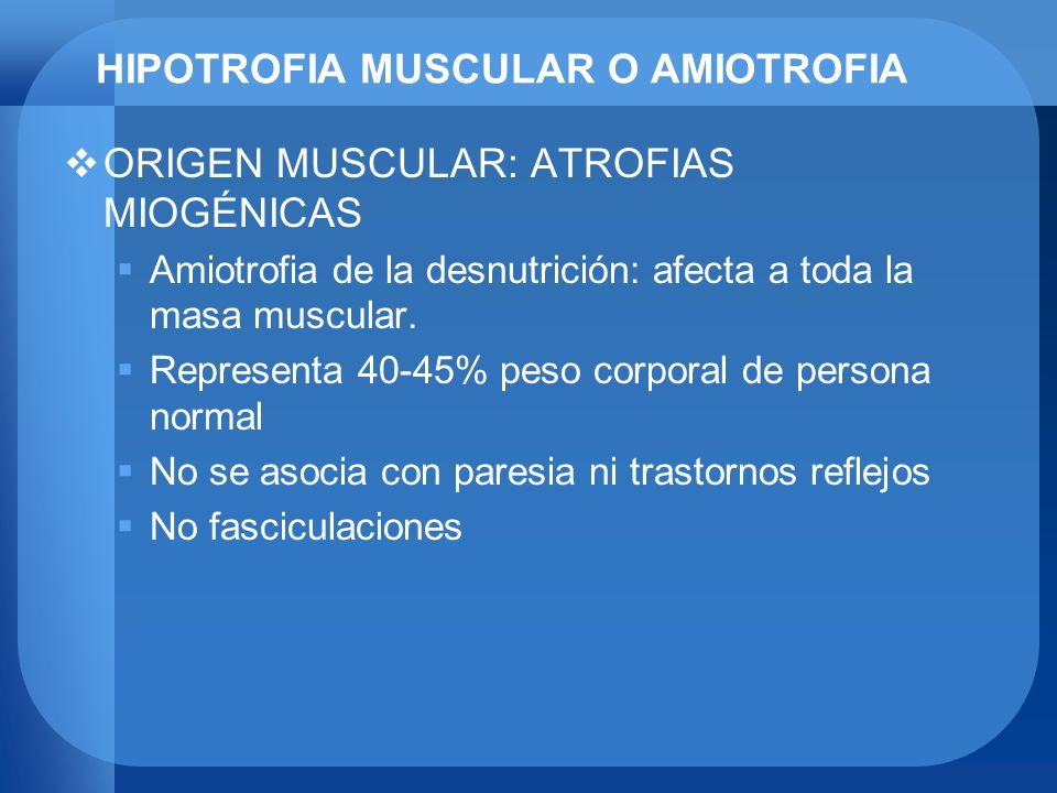HIPOTROFIA MUSCULAR O AMIOTROFIA ORIGEN MUSCULAR: ATROFIAS MIOGÉNICAS Amiotrofia de la desnutrición: afecta a toda la masa muscular. Representa 40-45%