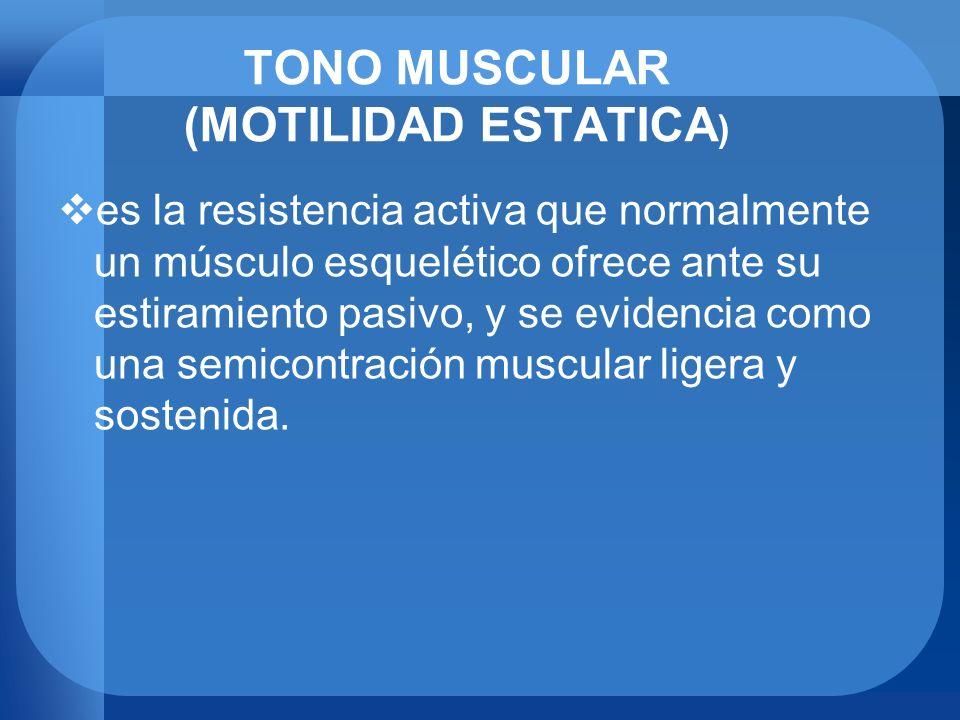 TONO MUSCULAR (MOTILIDAD ESTATICA ) es la resistencia activa que normalmente un músculo esquelético ofrece ante su estiramiento pasivo, y se evidencia