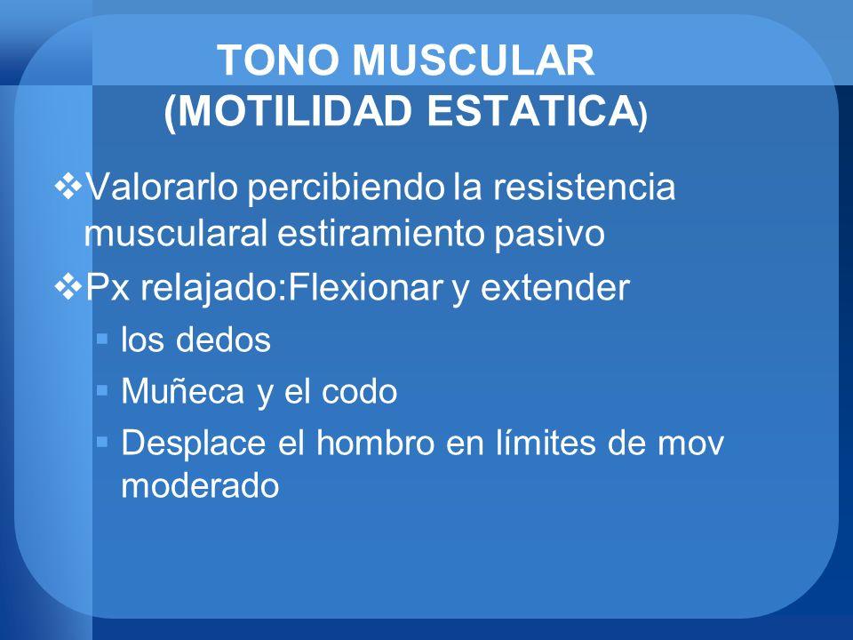 TONO MUSCULAR (MOTILIDAD ESTATICA ) Valorarlo percibiendo la resistencia muscularal estiramiento pasivo Px relajado:Flexionar y extender los dedos Muñ