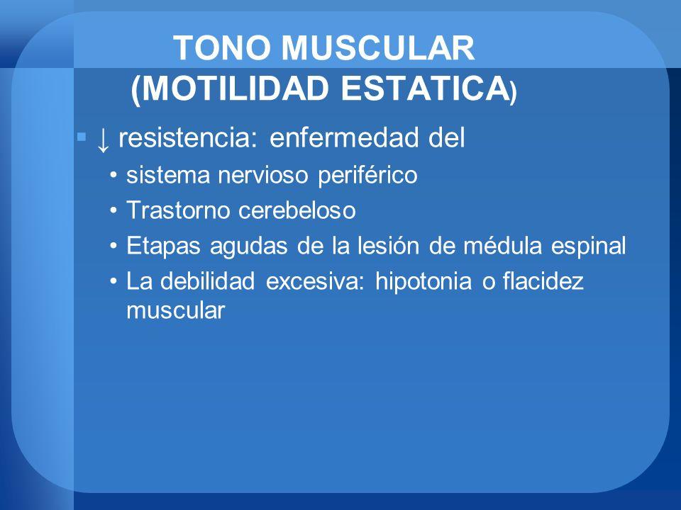TONO MUSCULAR (MOTILIDAD ESTATICA ) resistencia: enfermedad del sistema nervioso periférico Trastorno cerebeloso Etapas agudas de la lesión de médula