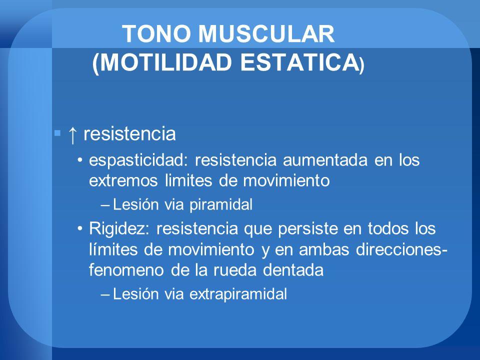TONO MUSCULAR (MOTILIDAD ESTATICA ) resistencia espasticidad: resistencia aumentada en los extremos limites de movimiento –Lesión via piramidal Rigide