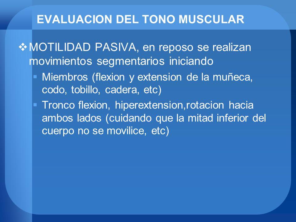 EVALUACION DEL TONO MUSCULAR MOTILIDAD PASIVA, en reposo se realizan movimientos segmentarios iniciando Miembros (flexion y extension de la muñeca, co