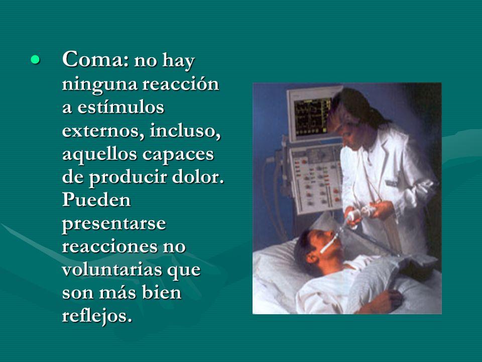 Coma: no hay ninguna reacción a estímulos externos, incluso, aquellos capaces de producir dolor. Pueden presentarse reacciones no voluntarias que son