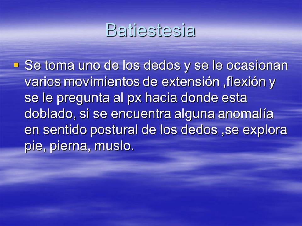 Batiestesia Se toma uno de los dedos y se le ocasionan varios movimientos de extensión,flexión y se le pregunta al px hacia donde esta doblado, si se
