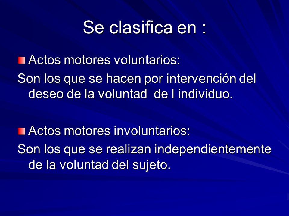 Se clasifica en : Actos motores voluntarios: Son los que se hacen por intervención del deseo de la voluntad de l individuo. Actos motores involuntario
