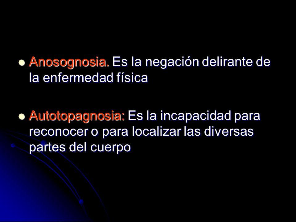Anosognosia. Es la negación delirante de la enfermedad física Anosognosia. Es la negación delirante de la enfermedad física Autotopagnosia: Es la inca