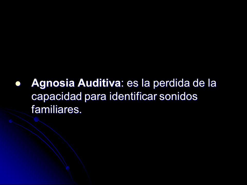 Agnosia Auditiva: es la perdida de la capacidad para identificar sonidos familiares. Agnosia Auditiva: es la perdida de la capacidad para identificar