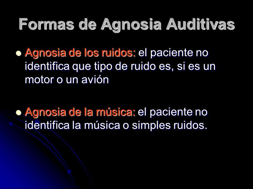 Formas de Agnosia Auditivas Agnosia de los ruidos: el paciente no identifica que tipo de ruido es, si es un motor o un avión Agnosia de los ruidos: el paciente no identifica que tipo de ruido es, si es un motor o un avión Agnosia de la música: el paciente no identifica la música o simples ruidos.