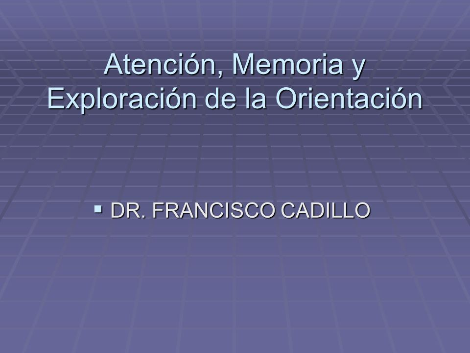 Atención, Memoria y Exploración de la Orientación DR. FRANCISCO CADILLO DR. FRANCISCO CADILLO
