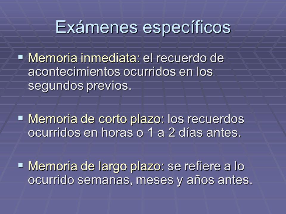 Exámenes específicos Memoria inmediata: el recuerdo de acontecimientos ocurridos en los segundos previos. Memoria inmediata: el recuerdo de acontecimi