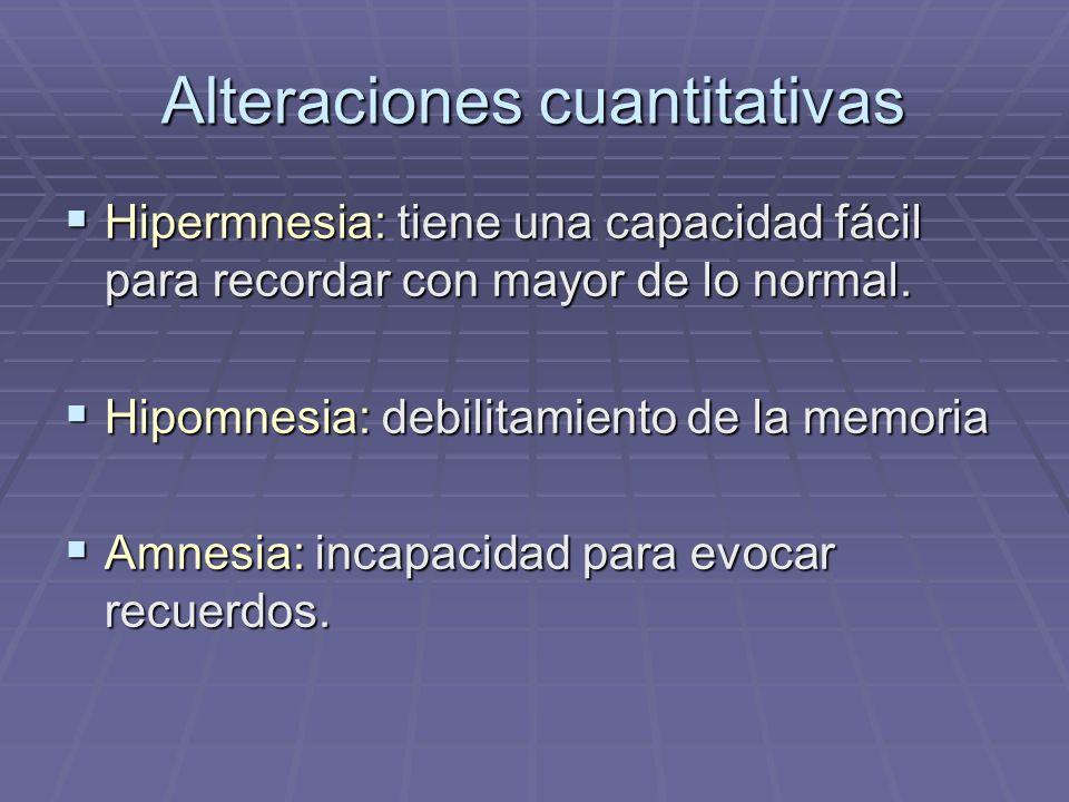 Alteraciones cuantitativas Hipermnesia: tiene una capacidad fácil para recordar con mayor de lo normal. Hipermnesia: tiene una capacidad fácil para re