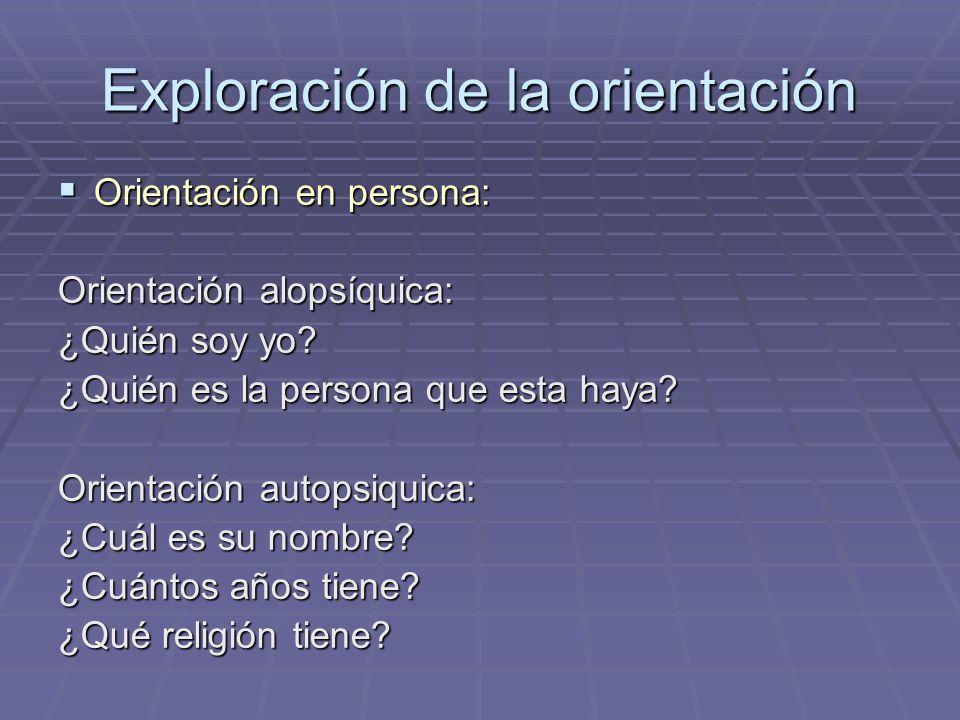 Exploración de la orientación Orientación en persona: Orientación en persona: Orientación alopsíquica: ¿Quién soy yo? ¿Quién es la persona que esta ha