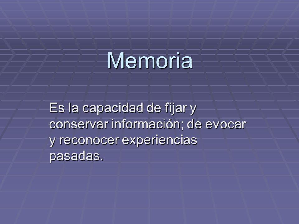Memoria Es la capacidad de fijar y conservar información; de evocar y reconocer experiencias pasadas.