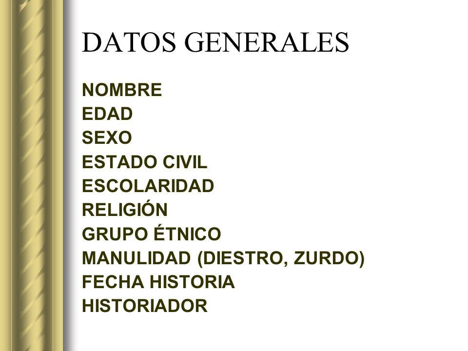 DATOS GENERALES NOMBRE EDAD SEXO ESTADO CIVIL ESCOLARIDAD RELIGIÓN GRUPO ÉTNICO MANULIDAD (DIESTRO, ZURDO) FECHA HISTORIA HISTORIADOR