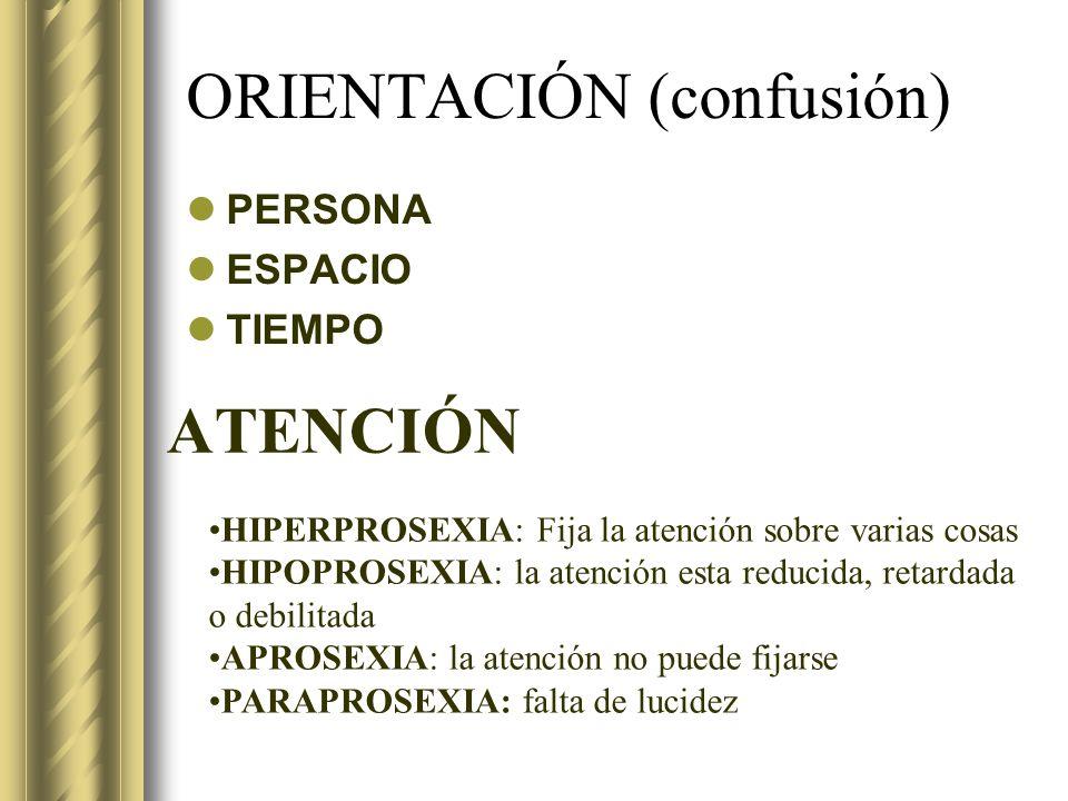 ORIENTACIÓN (confusión) PERSONA ESPACIO TIEMPO ATENCIÓN HIPERPROSEXIA: Fija la atención sobre varias cosas HIPOPROSEXIA: la atención esta reducida, re