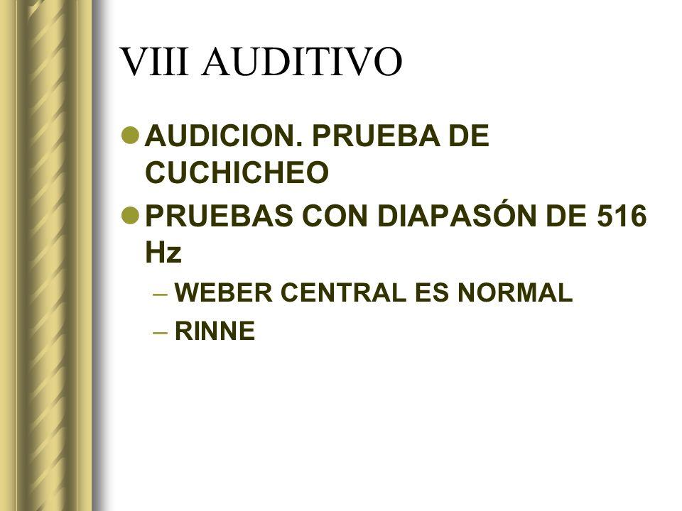 VIII AUDITIVO AUDICION. PRUEBA DE CUCHICHEO PRUEBAS CON DIAPASÓN DE 516 Hz –WEBER CENTRAL ES NORMAL –RINNE