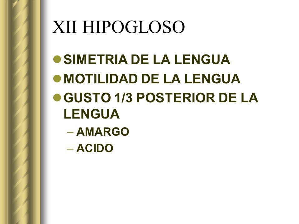 XII HIPOGLOSO SIMETRIA DE LA LENGUA MOTILIDAD DE LA LENGUA GUSTO 1/3 POSTERIOR DE LA LENGUA –AMARGO –ACIDO