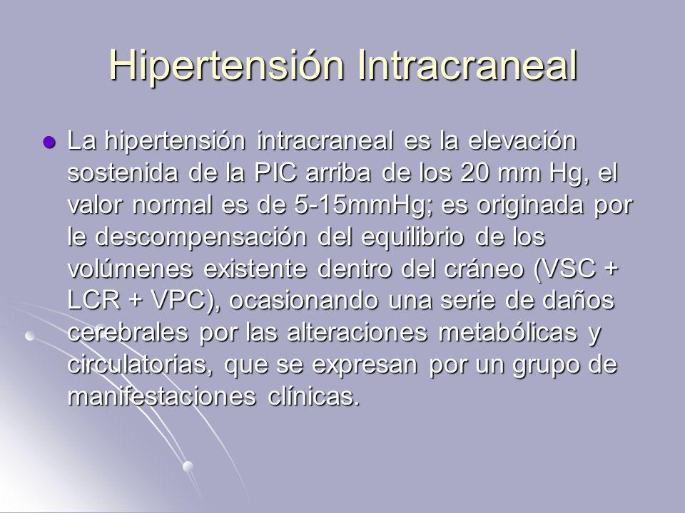 Hipertensión Intracraneal La hipertensión intracraneal es la elevación sostenida de la PIC arriba de los 20 mm Hg, el valor normal es de 5-15mmHg; es