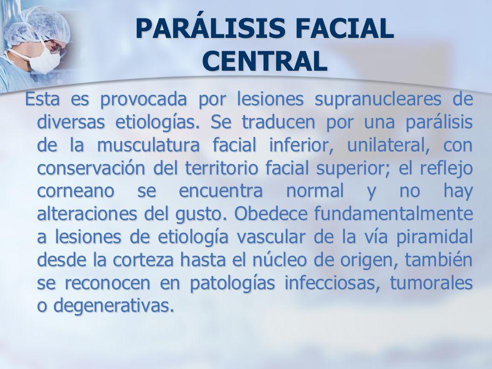 Esta es provocada por lesiones supranucleares de diversas etiologías. Se traducen por una parálisis de la musculatura facial inferior, unilateral, con