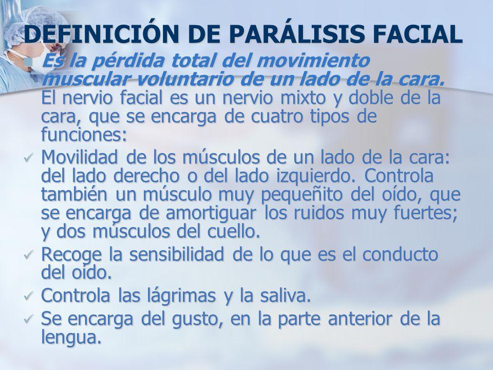 DEFINICIÓN DE PARÁLISIS FACIAL Es la pérdida total del movimiento muscular voluntario de un lado de la cara. El nervio facial es un nervio mixto y dob