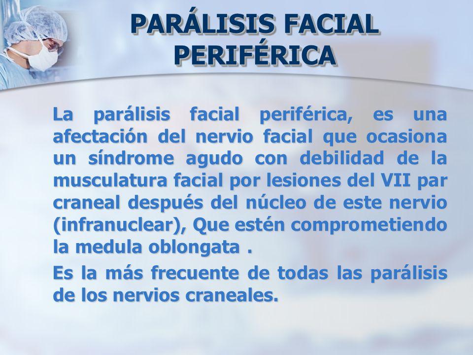 PARÁLISIS FACIAL PERIFÉRICA La parálisis facial periférica, es una afectación del nervio facial que ocasiona un síndrome agudo con debilidad de la mus