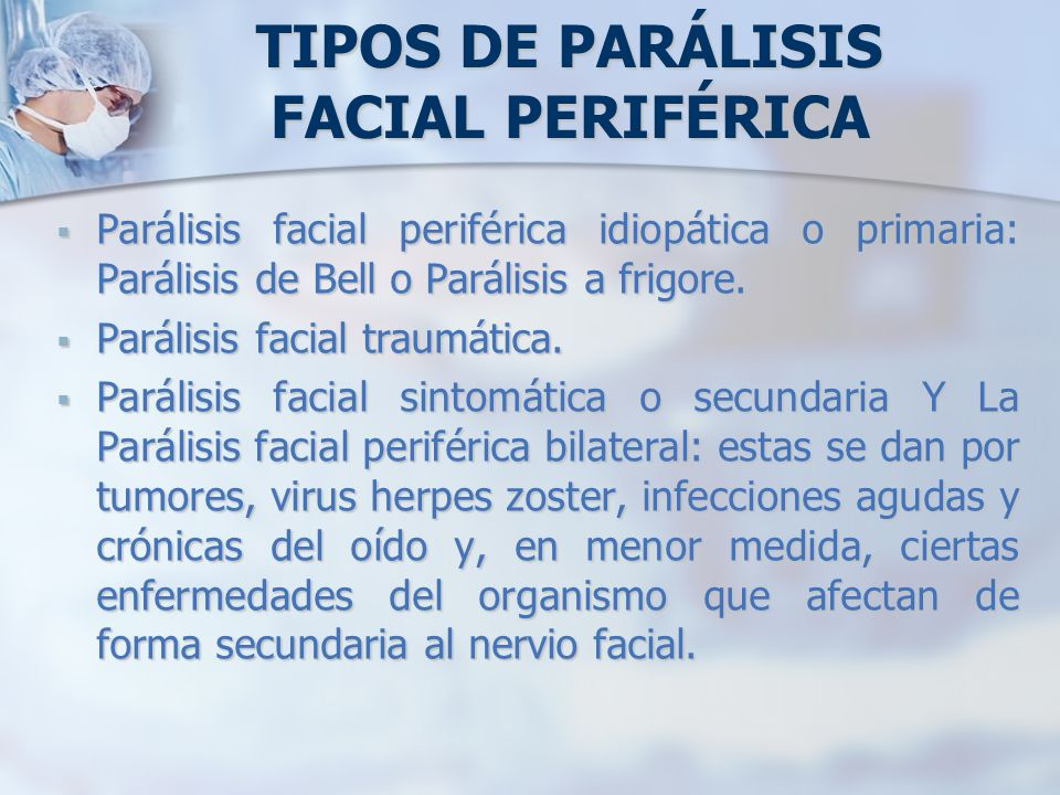 TIPOS DE PARÁLISIS FACIAL PERIFÉRICA Parálisis facial periférica idiopática o primaria: Parálisis de Bell o Parálisis a frigore. Parálisis facial peri
