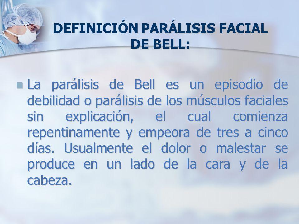 PARÁLISIS FACIAL DE BELL: DEFINICIÓN PARÁLISIS FACIAL DE BELL: La parálisis de Bell es un episodio de debilidad o parálisis de los músculos faciales s