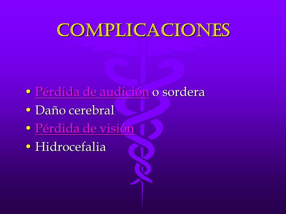COMPLICACIONES Pérdida de audición o sorderaPérdida de audición o sorderaPérdida de audiciónPérdida de audición Daño cerebralDaño cerebral Pérdida de visiónPérdida de visiónPérdida de visiónPérdida de visión HidrocefaliaHidrocefalia