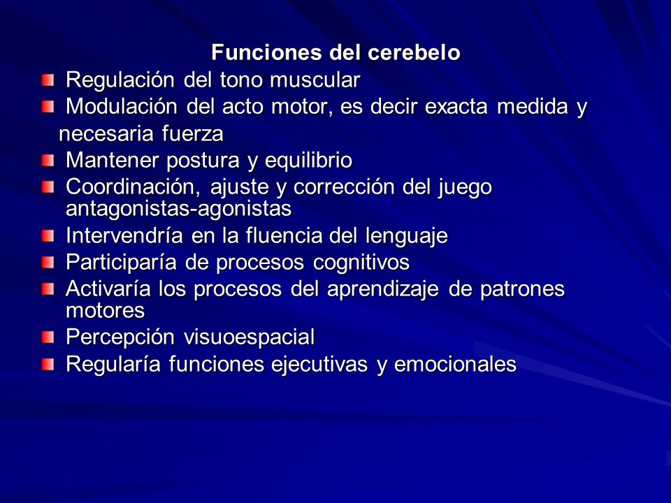 Funciones del cerebelo Regulación del tono muscular Modulación del acto motor, es decir exacta medida y necesaria fuerza necesaria fuerza Mantener pos