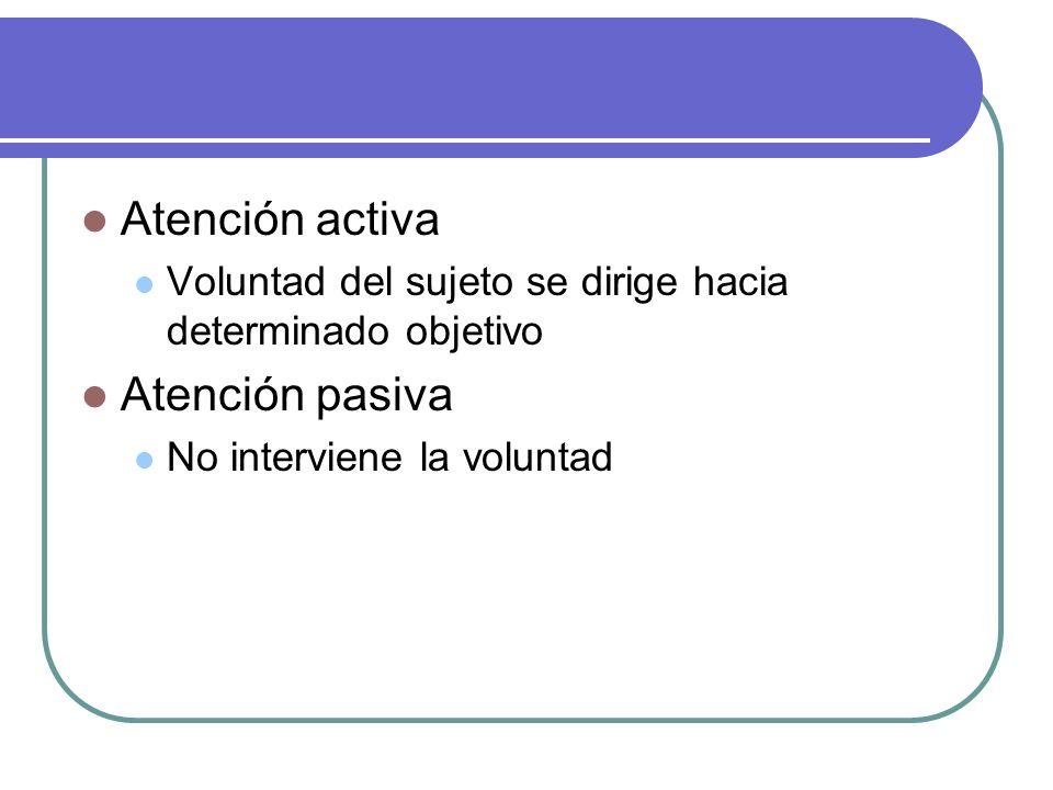 Atención activa Voluntad del sujeto se dirige hacia determinado objetivo Atención pasiva No interviene la voluntad