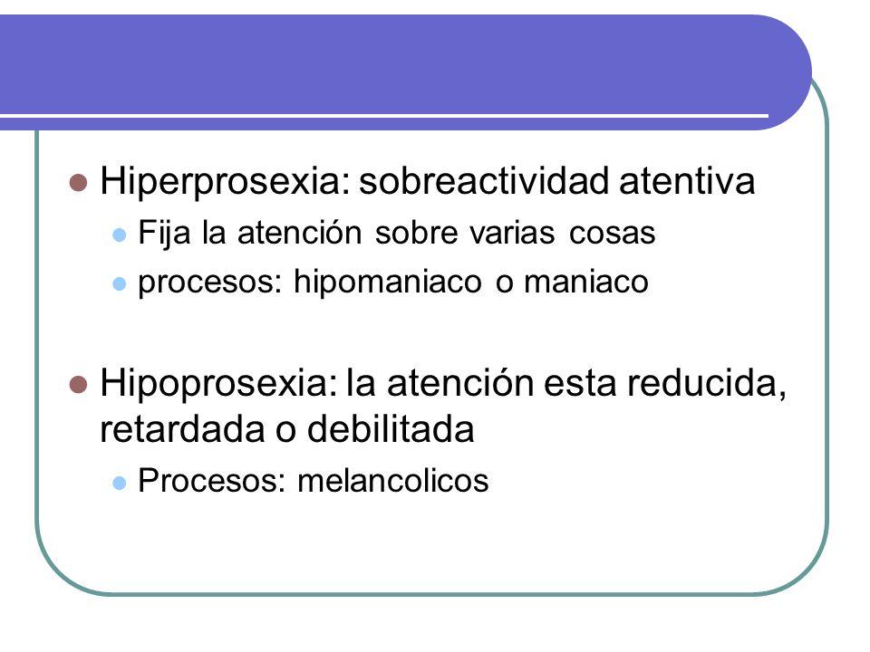 Hiperprosexia: sobreactividad atentiva Fija la atención sobre varias cosas procesos: hipomaniaco o maniaco Hipoprosexia: la atención esta reducida, re