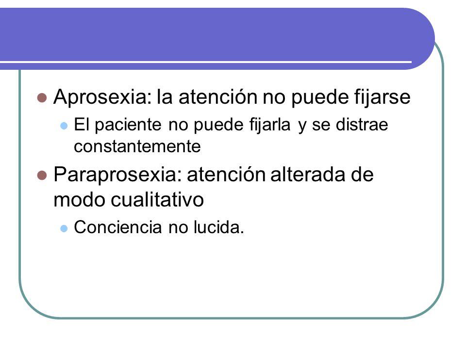 Aprosexia: la atención no puede fijarse El paciente no puede fijarla y se distrae constantemente Paraprosexia: atención alterada de modo cualitativo C