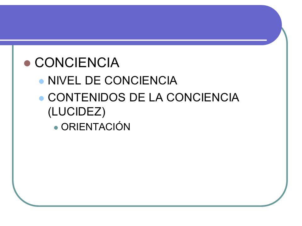 CONCIENCIA NIVEL DE CONCIENCIA CONTENIDOS DE LA CONCIENCIA (LUCIDEZ) ORIENTACIÓN