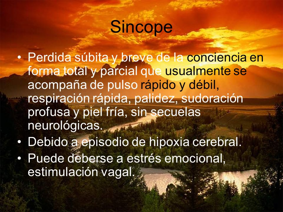 Sincope Perdida súbita y breve de la conciencia en forma total y parcial que usualmente se acompaña de pulso rápido y débil, respiración rápida, palid