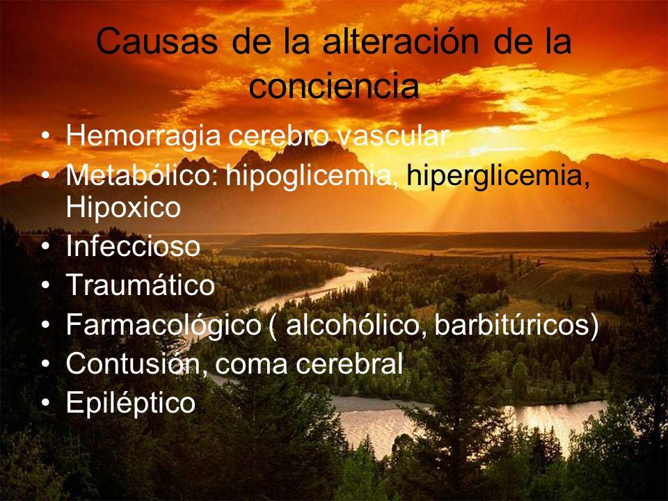 Causas de la alteración de la conciencia Hemorragia cerebro vascular Metabólico: hipoglicemia, hiperglicemia, Hipoxico Infeccioso Traumático Farmacoló