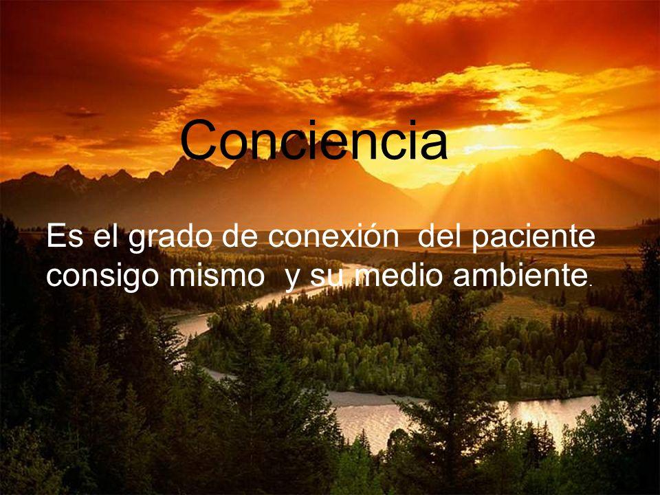 Conciencia Es el grado de conexión del paciente consigo mismo y su medio ambiente.