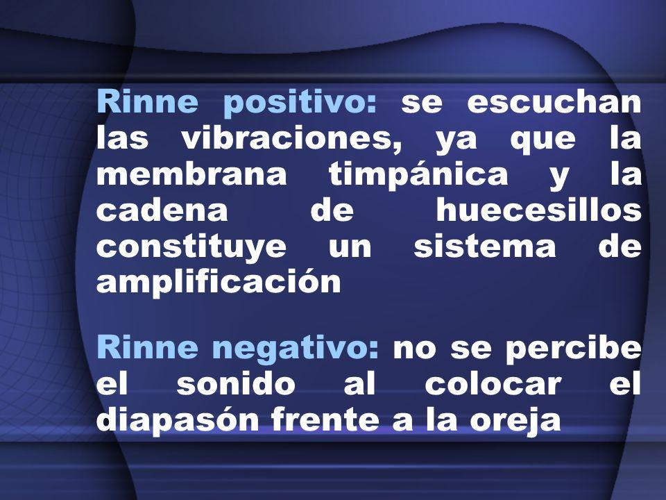 Rinne positivo: se escuchan las vibraciones, ya que la membrana timpánica y la cadena de huecesillos constituye un sistema de amplificación Rinne nega
