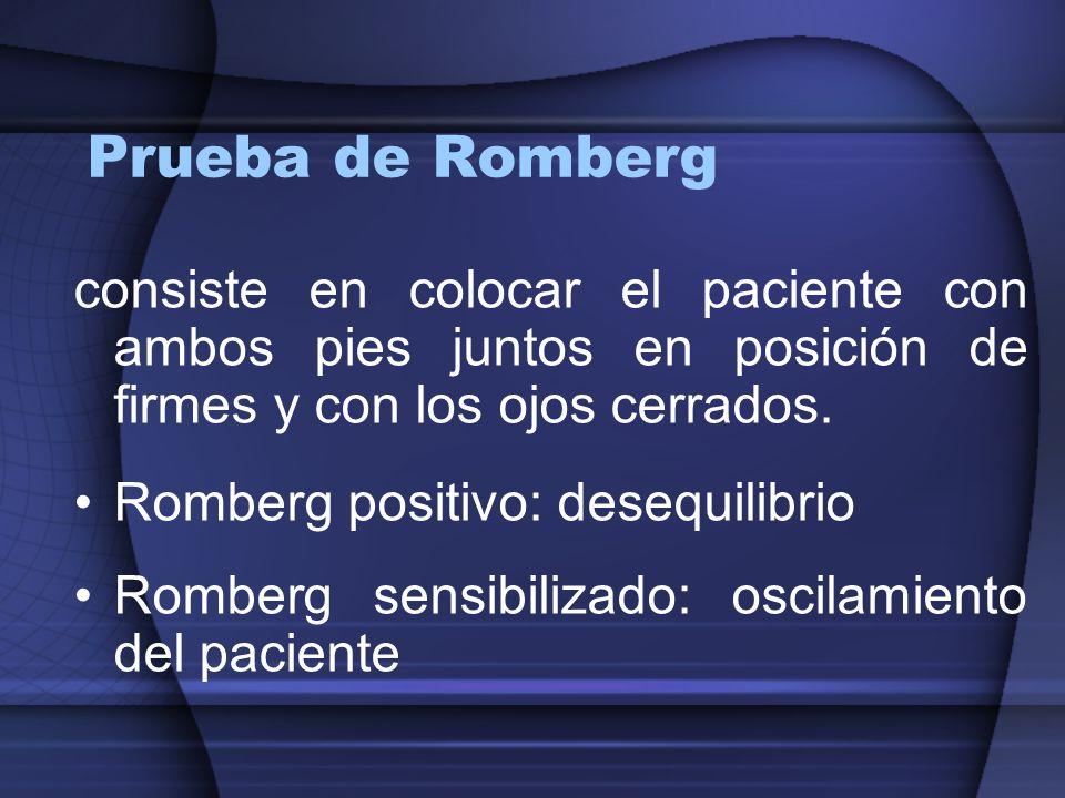 Prueba de Romberg consiste en colocar el paciente con ambos pies juntos en posición de firmes y con los ojos cerrados. Romberg positivo: desequilibrio