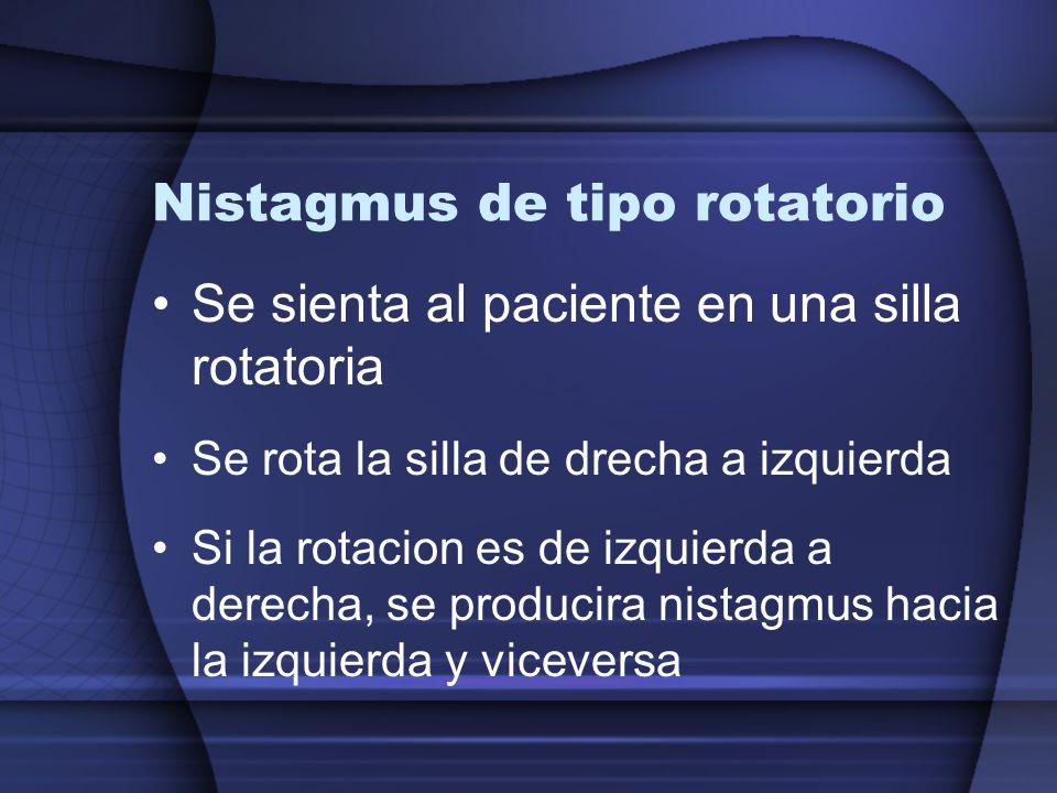 Nistagmus de tipo rotatorio Se sienta al paciente en una silla rotatoria Se rota la silla de drecha a izquierda Si la rotacion es de izquierda a derec