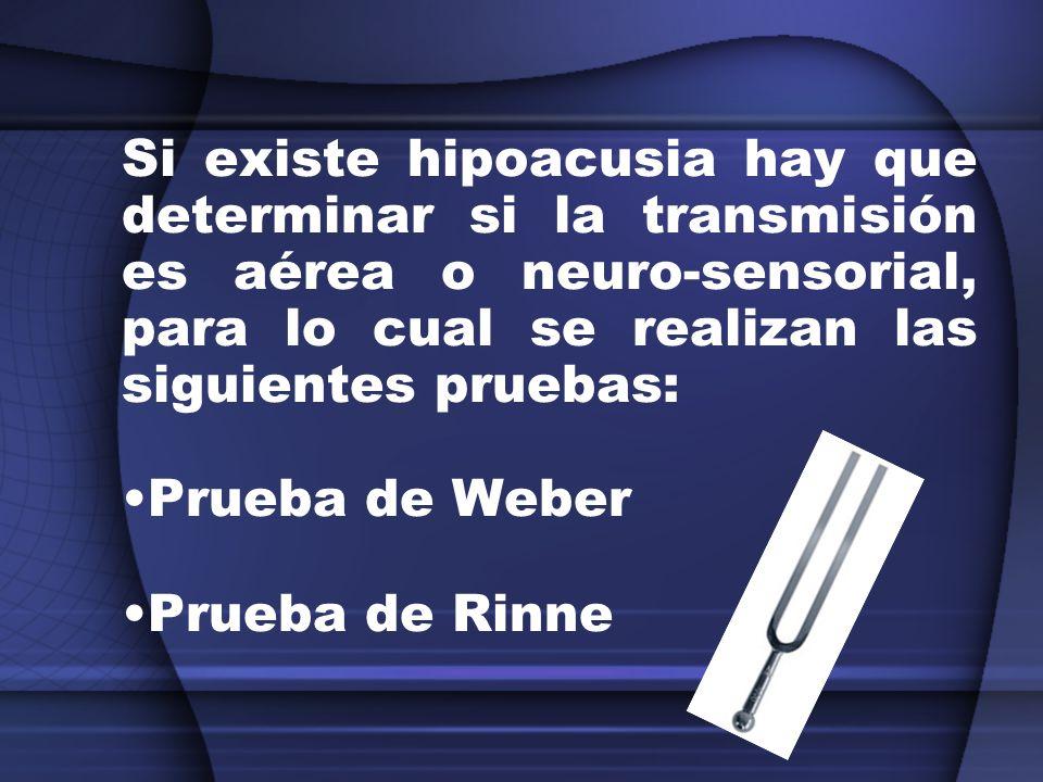 Si existe hipoacusia hay que determinar si la transmisión es aérea o neuro-sensorial, para lo cual se realizan las siguientes pruebas: Prueba de Weber