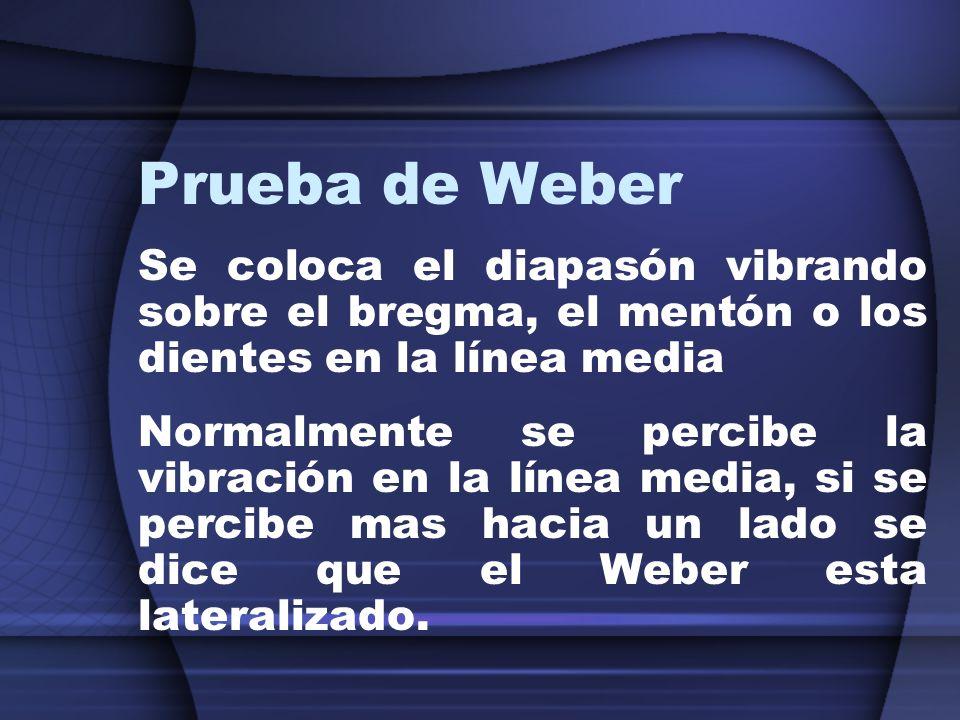 Prueba de Weber Se coloca el diapasón vibrando sobre el bregma, el mentón o los dientes en la línea media Normalmente se percibe la vibración en la lí