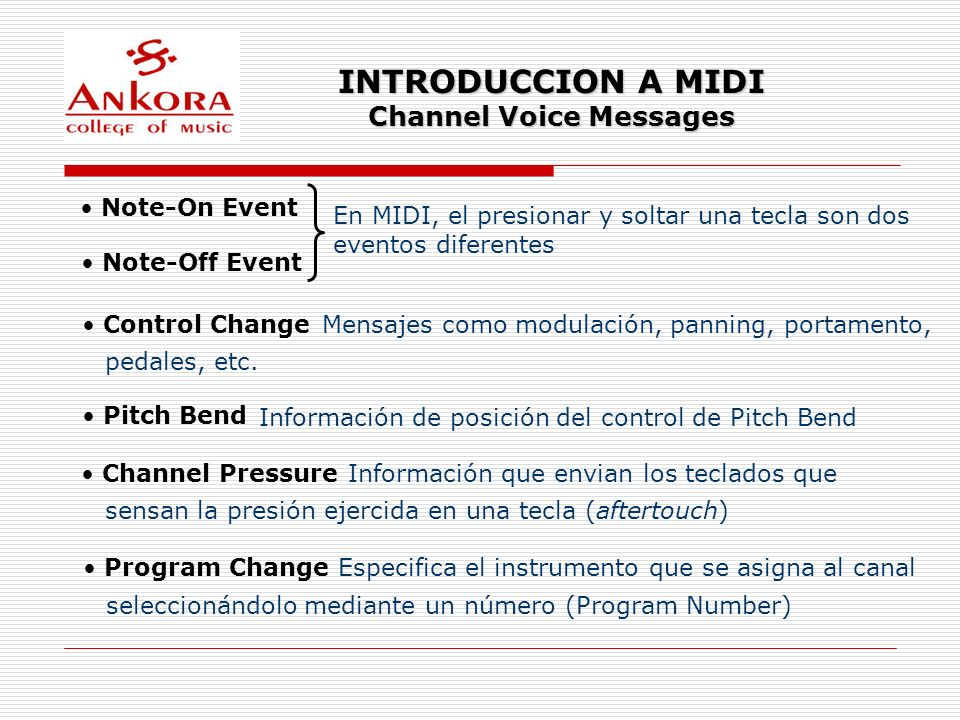 INTRODUCCION A MIDI Channel Voice Messages Note-On Event Note-Off Event En MIDI, el presionar y soltar una tecla son dos eventos diferentes Control Ch