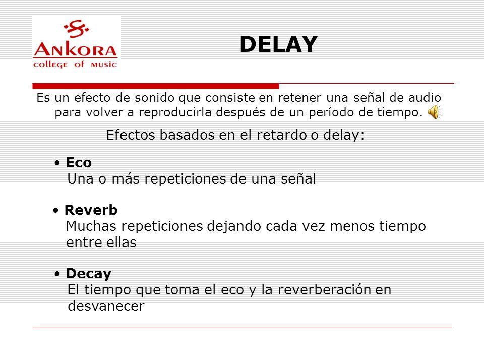 DELAY Efectos basados en el retardo o delay: Eco Una o más repeticiones de una señal Reverb Muchas repeticiones dejando cada vez menos tiempo entre el