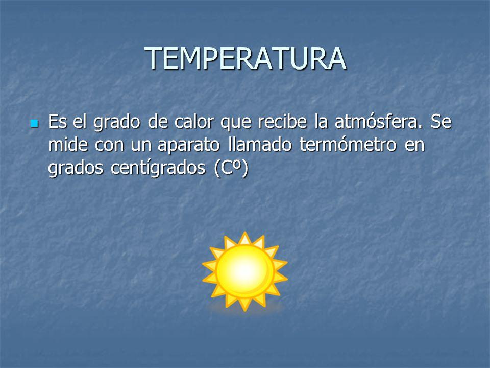 TEMPERATURA Es el grado de calor que recibe la atmósfera. Se mide con un aparato llamado termómetro en grados centígrados (Cº) Es el grado de calor qu