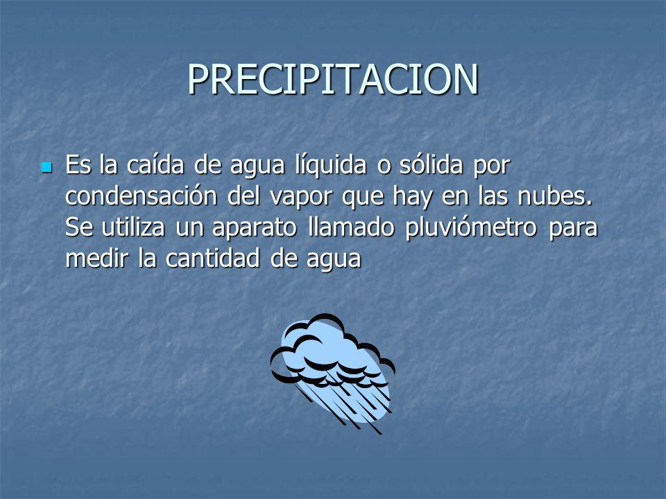 PRECIPITACION Es la caída de agua líquida o sólida por condensación del vapor que hay en las nubes. Se utiliza un aparato llamado pluviómetro para med